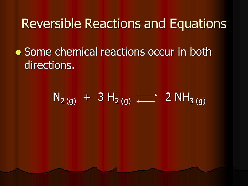 Reversible Reactions and Equations Some chemical reactions occur in both directions. Some chemical reactions occur in both directions. N 2 (g) + 3 H 2
