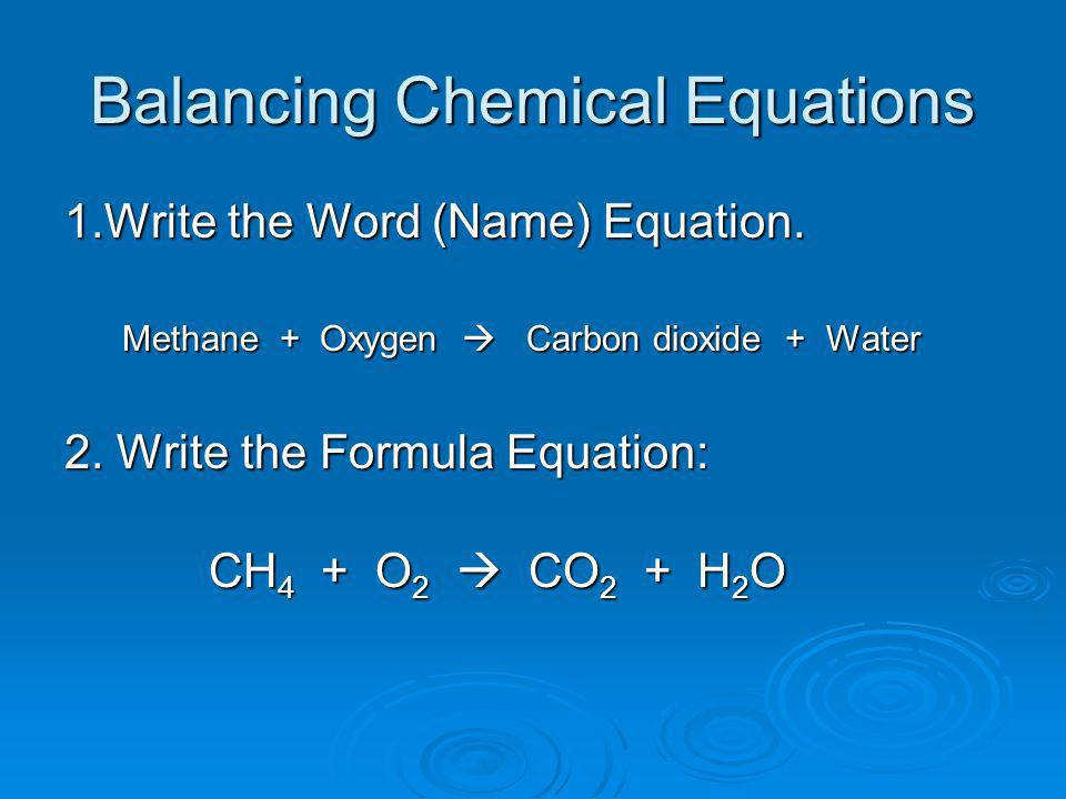 Balancing Chemical Equations 1.Write the Word (Name) Equation. Methane + Oxygen Carbon dioxide + Water Methane + Oxygen Carbon dioxide + Water 2. Writ