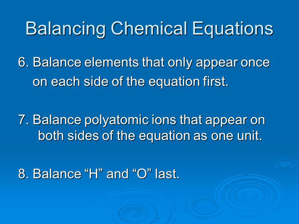 Balancing Chemical Equations 6. Balance elements that only appear once on each side of the equation first. on each side of the equation first. 7. Bala
