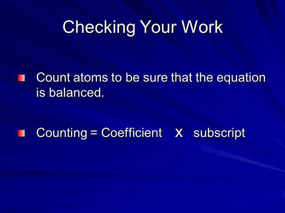 Checking Your Work Count atoms to be sure that the equation is balanced. Counting = Coefficient x subscript