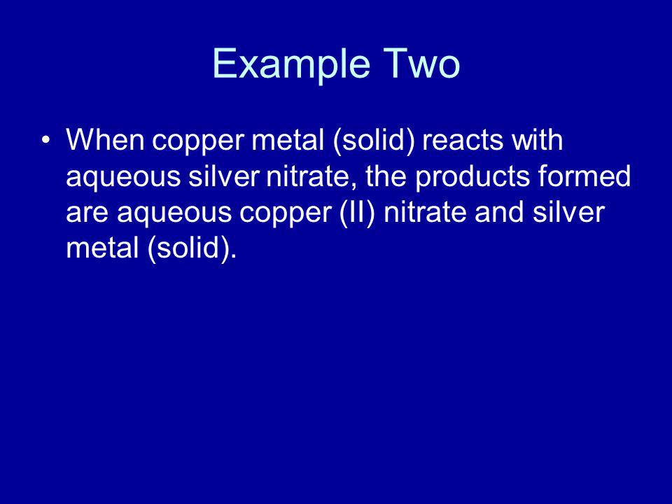 Example Two When copper metal (solid) reacts with aqueous silver nitrate, the products formed are aqueous copper (II) nitrate and silver metal (solid)