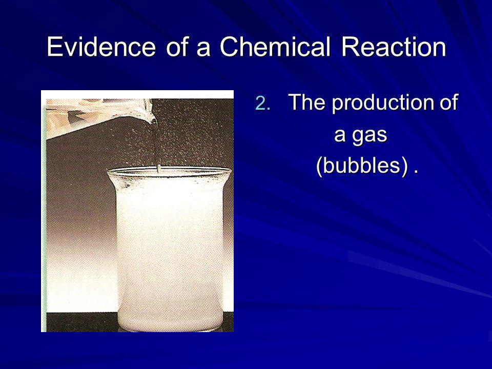 Evidence of a Chemical Reaction 2. The production of a gas a gas (bubbles). (bubbles).