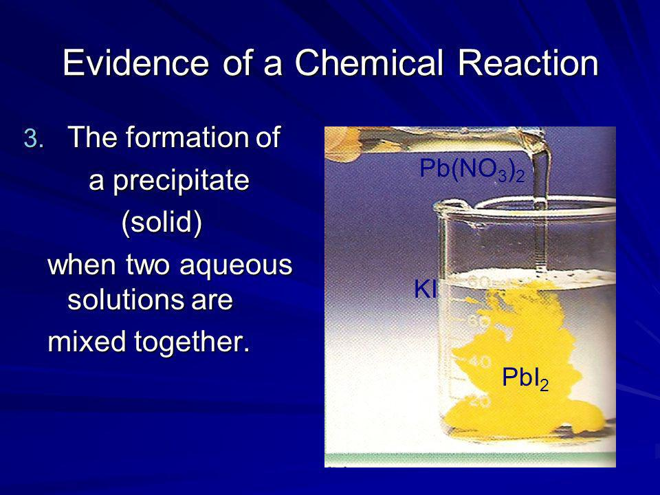 Evidence of a Chemical Reaction 3. The formation of a precipitate a precipitate (solid) (solid) when two aqueous solutions are when two aqueous soluti