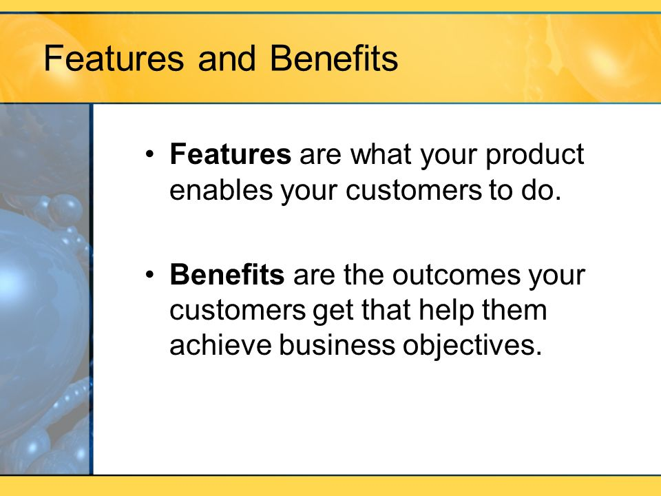 Features and Benefits Features are what your product enables your customers to do. Benefits are the outcomes your customers get that help them achieve
