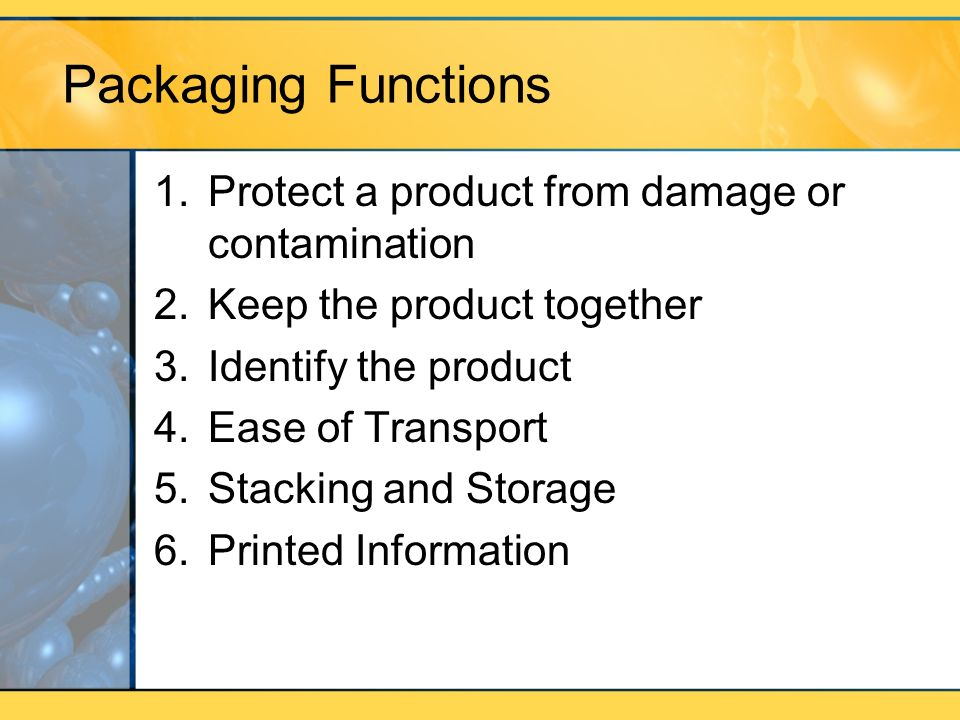 Packaging Functions 1.Protect a product from damage or contamination 2.Keep the product together 3.Identify the product 4.Ease of Transport 5.Stacking