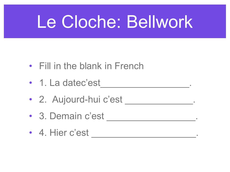 Le Cloche: Bellwork Fill in the blank in French 1. La datecest_________________. 2. Aujourd-hui cest _____________. 3. Demain cest _________________.
