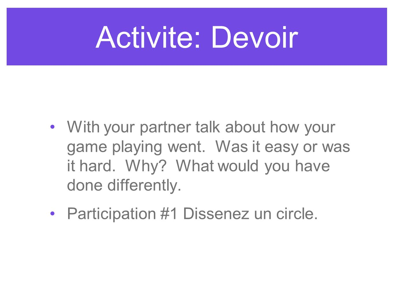 Activite: Devoir With your partner talk about how your game playing went. Was it easy or was it hard. Why? What would you have done differently. Parti