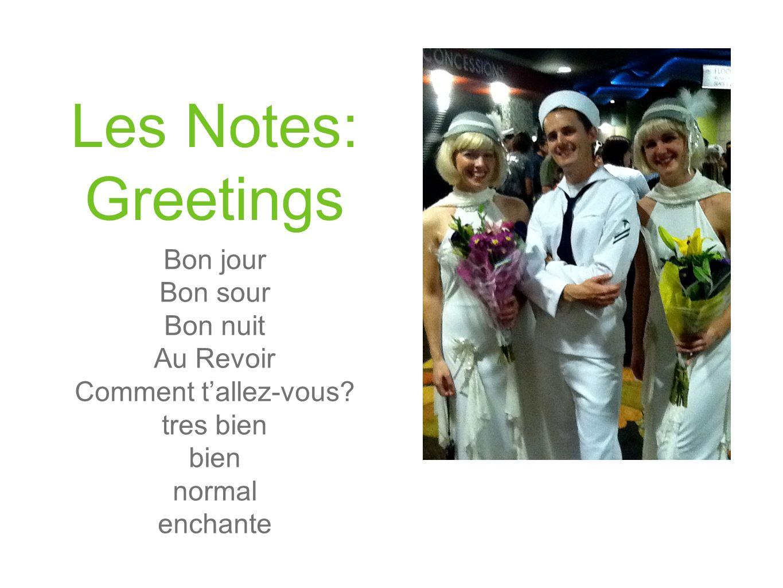 Les Notes: Greetings Bon jour Bon sour Bon nuit Au Revoir Comment tallez-vous? tres bien bien normal enchante