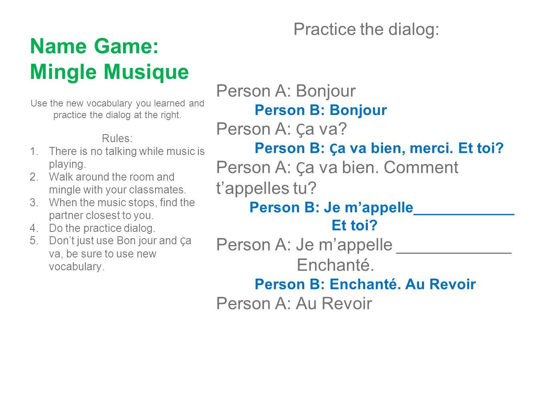 Name Game: Mingle Musique Practice the dialog: Person A: Bonjour Person B: Bonjour Person A: Ç a va? Person B: Ç a va bien, merci. Et toi? Person A: Ç