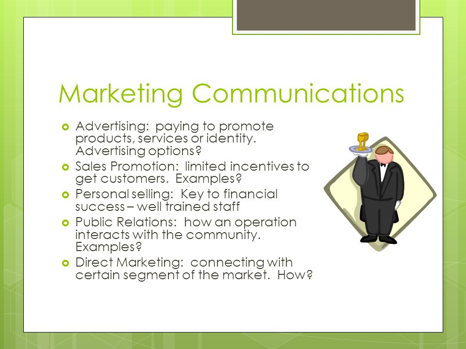 Marketing Communications Advertising: paying to promote products, services or identity. Advertising options? Sales Promotion: limited incentives to ge