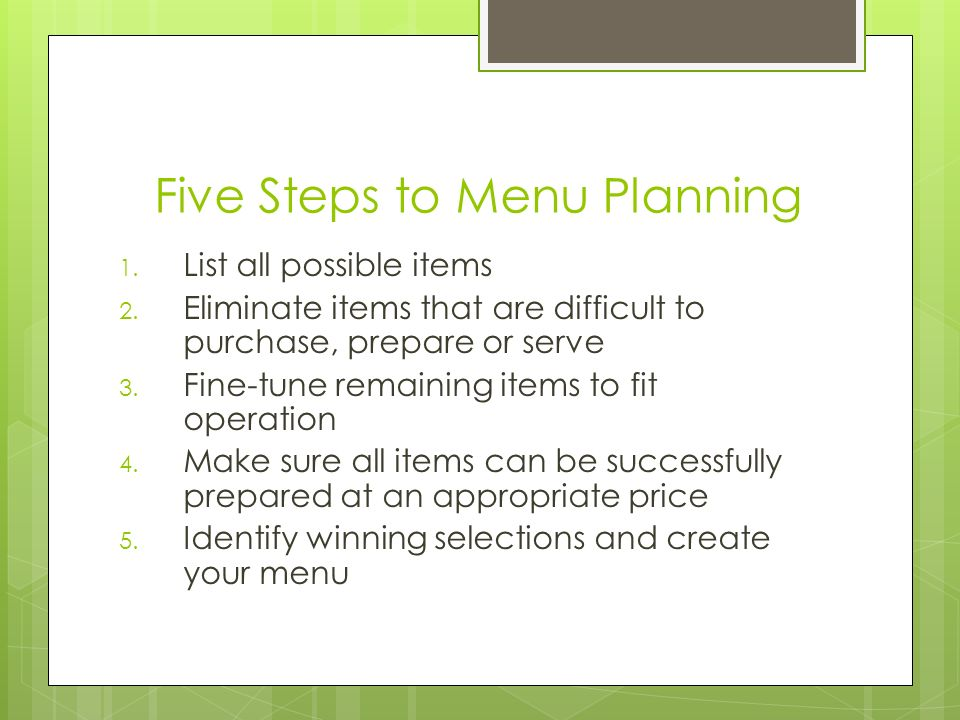 Five Steps to Menu Planning 1. List all possible items 2. Eliminate items that are difficult to purchase, prepare or serve 3. Fine-tune remaining item