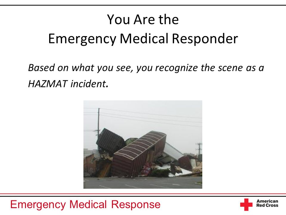 Emergency Medical Response You Are the Emergency Medical Responder Based on what you see, you recognize the scene as a HAZMAT incident.