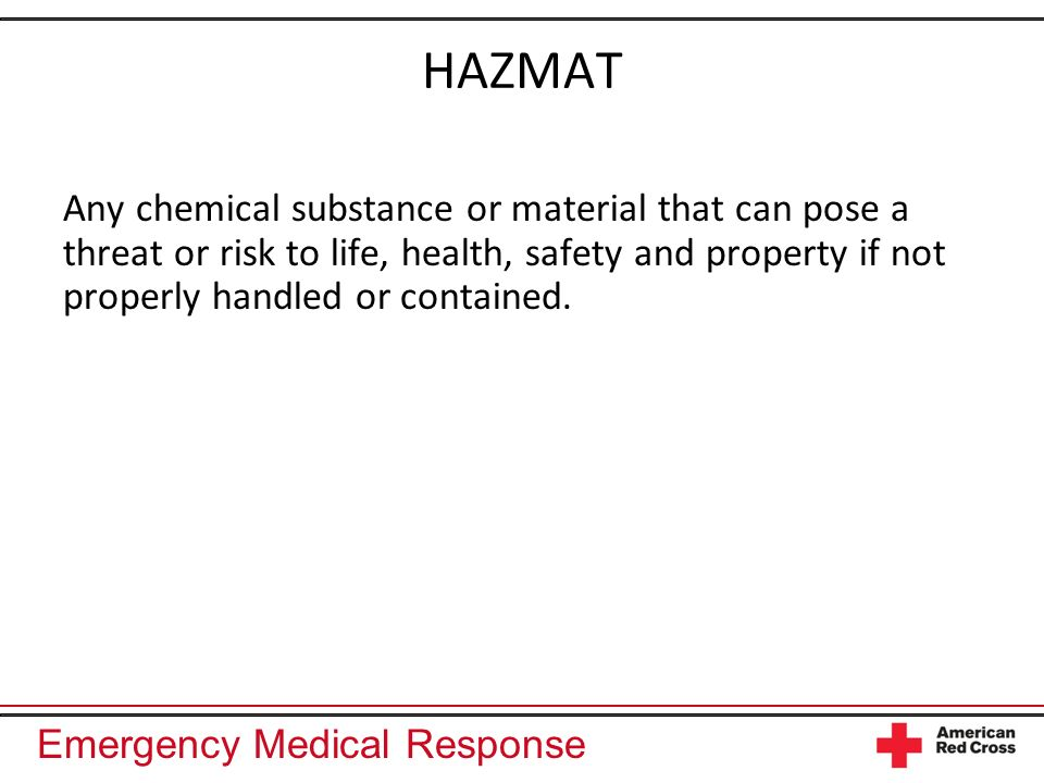 Emergency Medical Response HAZMAT Any chemical substance or material that can pose a threat or risk to life, health, safety and property if not proper