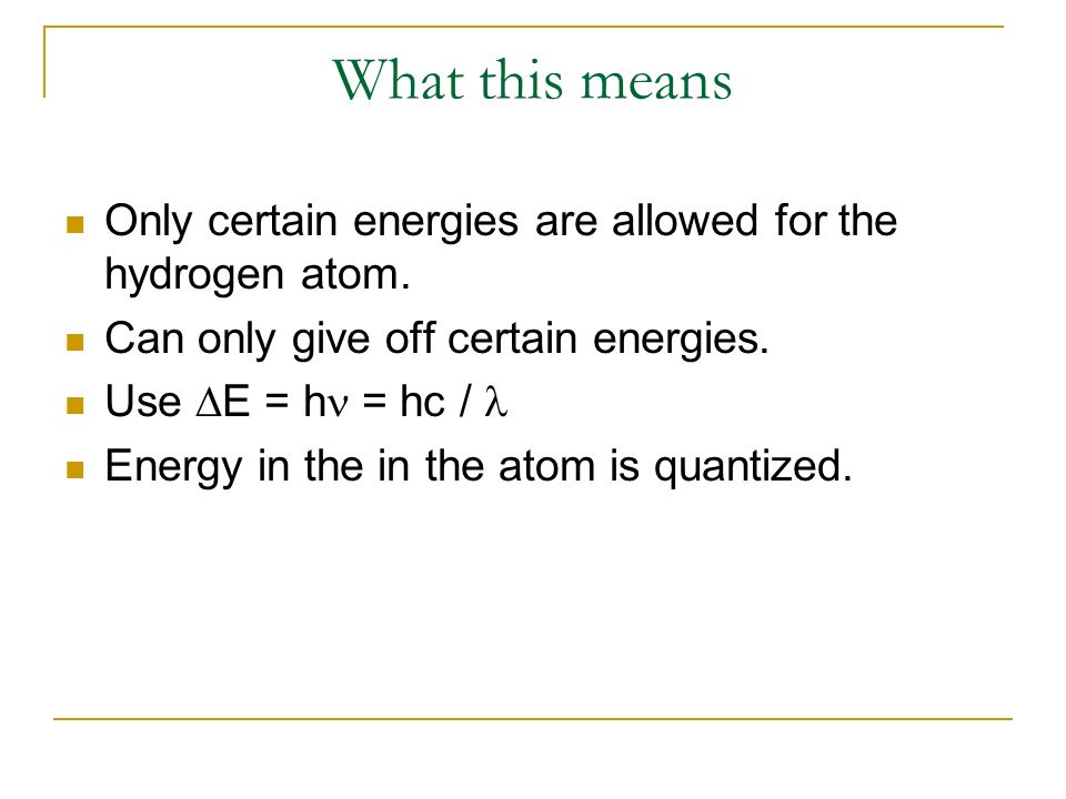 What this means Only certain energies are allowed for the hydrogen atom. Can only give off certain energies. Use E = h = hc / Energy in the in the ato