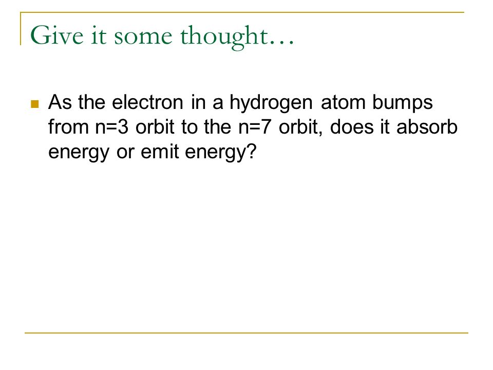 Give it some thought… As the electron in a hydrogen atom bumps from n=3 orbit to the n=7 orbit, does it absorb energy or emit energy?