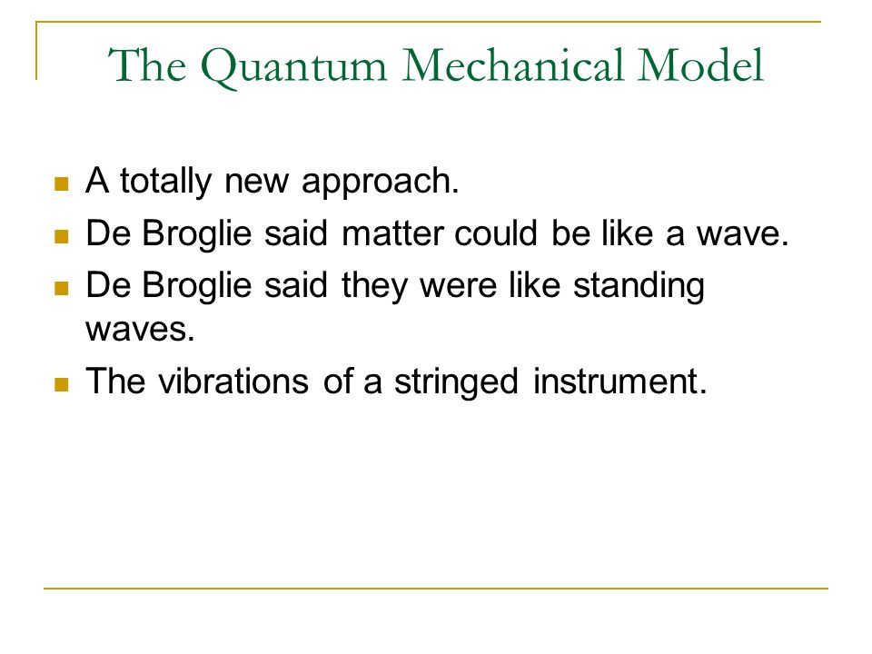 The Quantum Mechanical Model A totally new approach. De Broglie said matter could be like a wave. De Broglie said they were like standing waves. The v