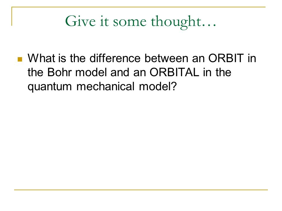 Give it some thought… What is the difference between an ORBIT in the Bohr model and an ORBITAL in the quantum mechanical model?