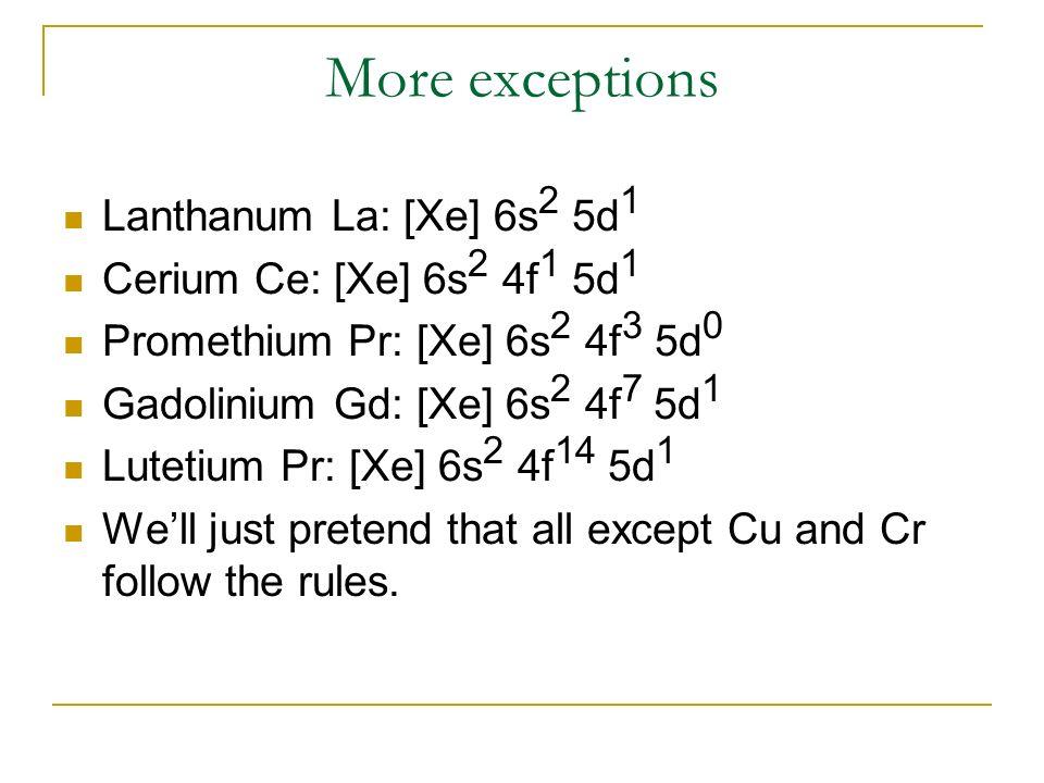 More exceptions Lanthanum La: [Xe] 6s 2 5d 1 Cerium Ce: [Xe] 6s 2 4f 1 5d 1 Promethium Pr: [Xe] 6s 2 4f 3 5d 0 Gadolinium Gd: [Xe] 6s 2 4f 7 5d 1 Lute