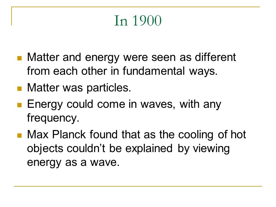 In 1900 Matter and energy were seen as different from each other in fundamental ways. Matter was particles. Energy could come in waves, with any frequ