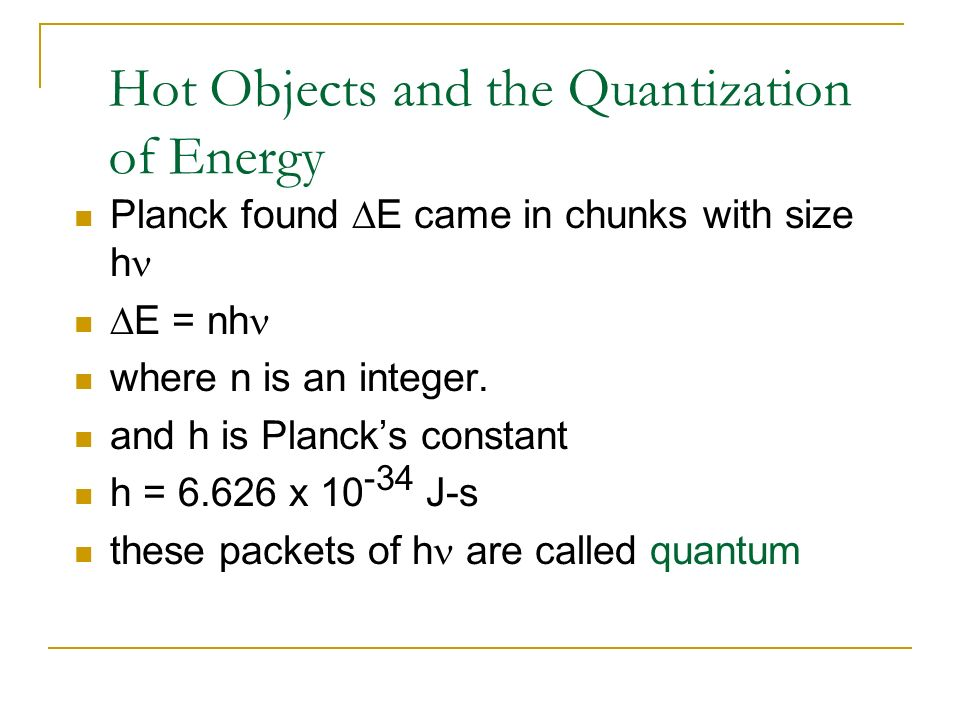 Hot Objects and the Quantization of Energy Planck found E came in chunks with size h E = nh where n is an integer. and h is Plancks constant h = 6.626