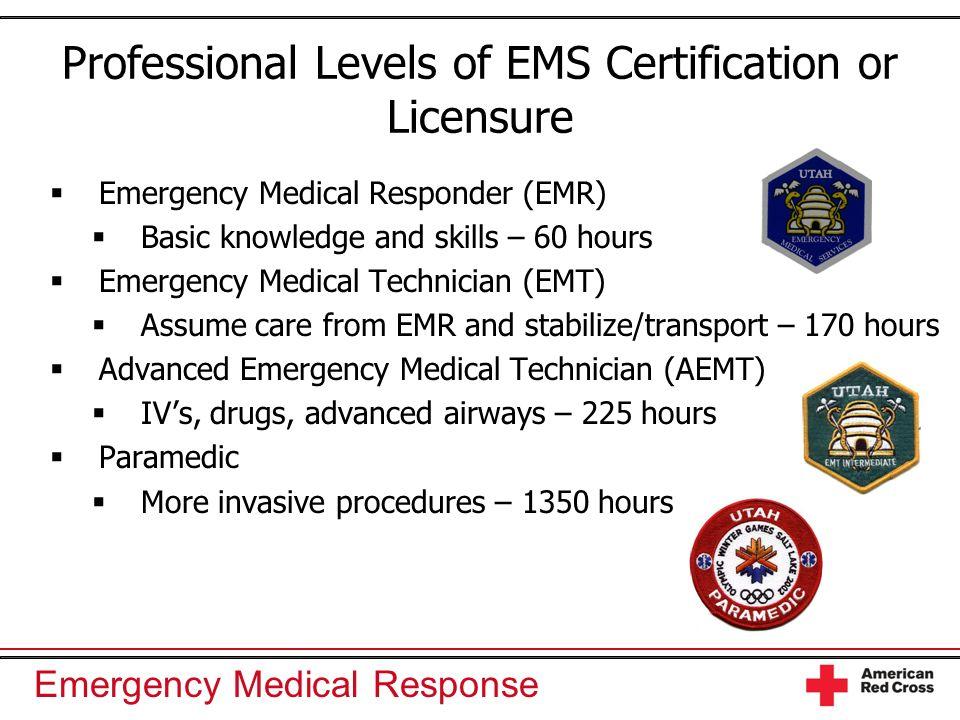 Emergency Medical Response Professional Levels of EMS Certification or Licensure Emergency Medical Responder (EMR) Basic knowledge and skills – 60 hou