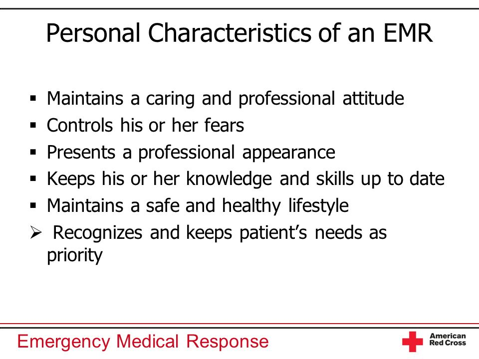 Emergency Medical Response Personal Characteristics of an EMR Maintains a caring and professional attitude Controls his or her fears Presents a profes