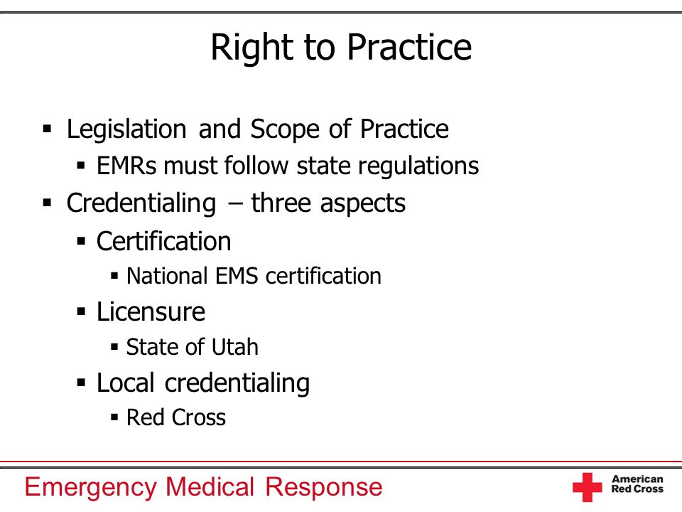 Emergency Medical Response Right to Practice Legislation and Scope of Practice EMRs must follow state regulations Credentialing – three aspects Certif
