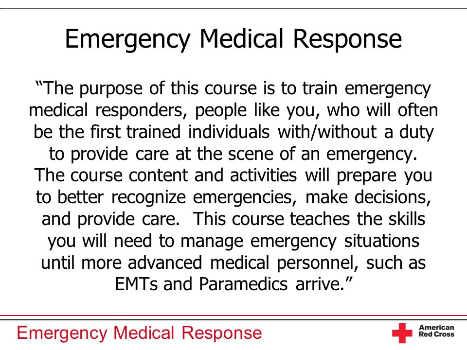 Emergency Medical Response The purpose of this course is to train emergency medical responders, people like you, who will often be the first trained i