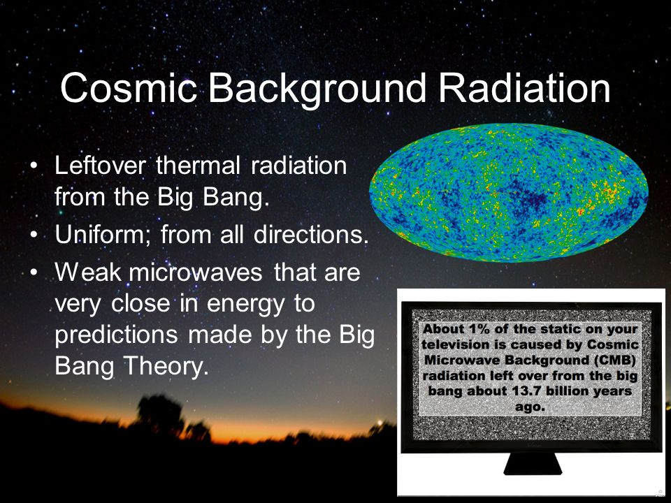 Cosmic Background Radiation Leftover thermal radiation from the Big Bang. Uniform; from all directions. Weak microwaves that are very close in energy