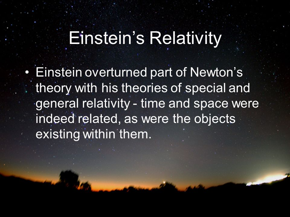 Einsteins Relativity Einstein overturned part of Newtons theory with his theories of special and general relativity - time and space were indeed relat
