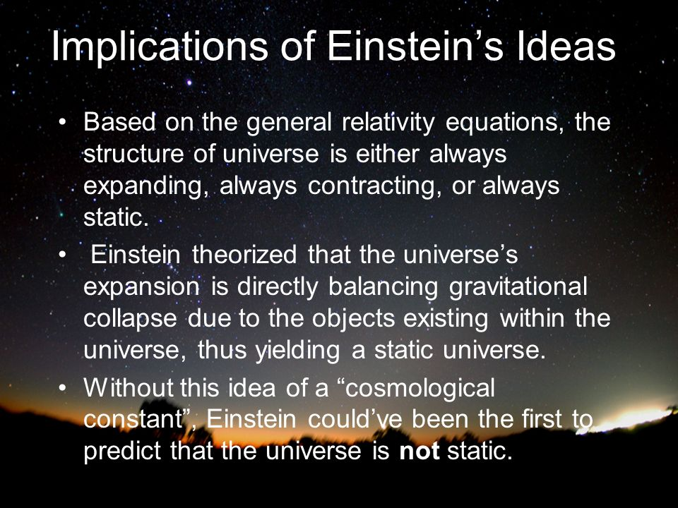 Implications of Einsteins Ideas Based on the general relativity equations, the structure of universe is either always expanding, always contracting, o