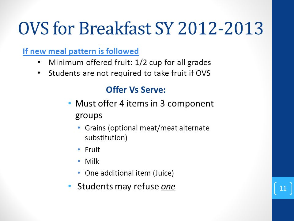 OVS for Breakfast SY 2012-2013 Offer Vs Serve: Must offer 4 items in 3 component groups Grains (optional meat/meat alternate substitution) Fruit Milk