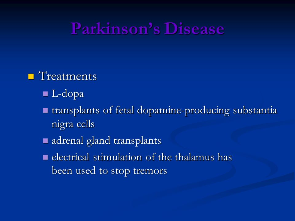 Parkinsons Disease Treatments Treatments L-dopa L-dopa transplants of fetal dopamine-producing substantia nigra cells transplants of fetal dopamine-pr