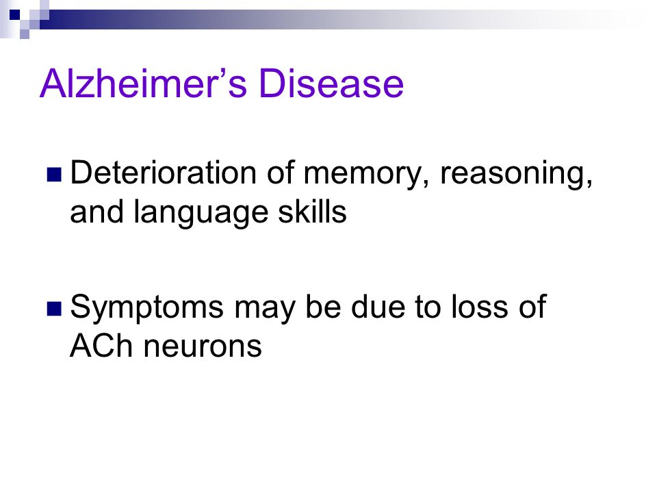 Alzheimers Disease Deterioration of memory, reasoning, and language skills Symptoms may be due to loss of ACh neurons