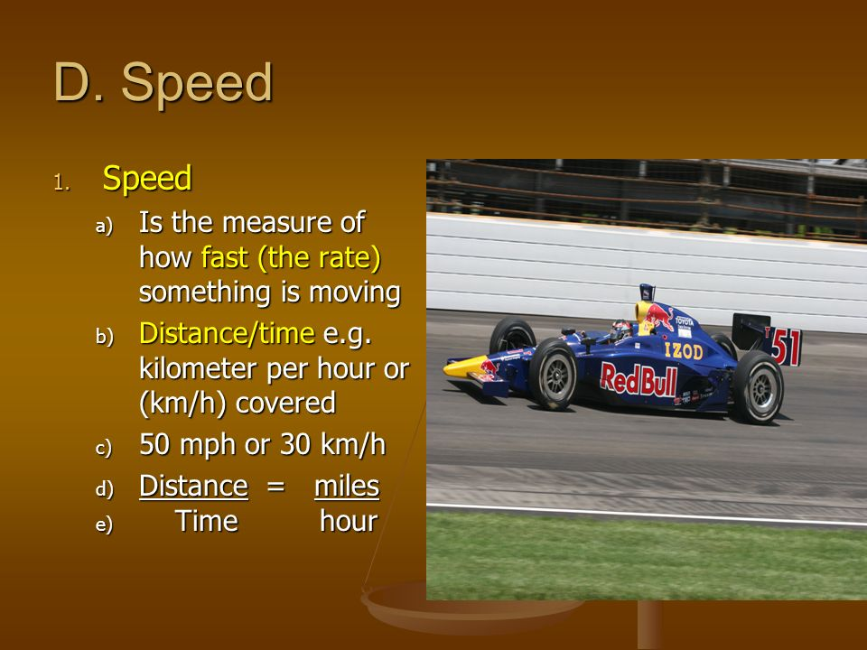 D. Speed 1. Speed a) Is the measure of how fast (the rate) something is moving b) Distance/time e.g. kilometer per hour or (km/h) covered c) 50 mph or