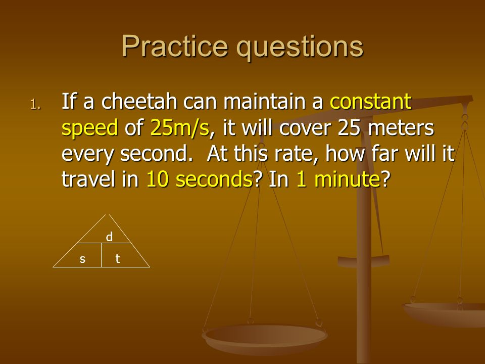Practice questions 1. If a cheetah can maintain a constant speed of 25m/s, it will cover 25 meters every second. At this rate, how far will it travel