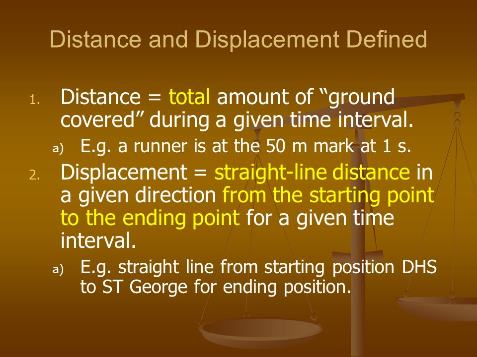 Distance and Displacement Defined 1. 1. Distance = total amount of ground covered during a given time interval. a) a) E.g. a runner is at the 50 m mar