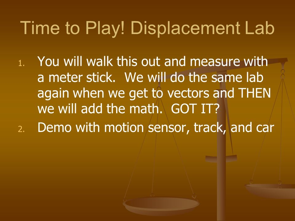 Time to Play! Displacement Lab 1. 1. You will walk this out and measure with a meter stick. We will do the same lab again when we get to vectors and T
