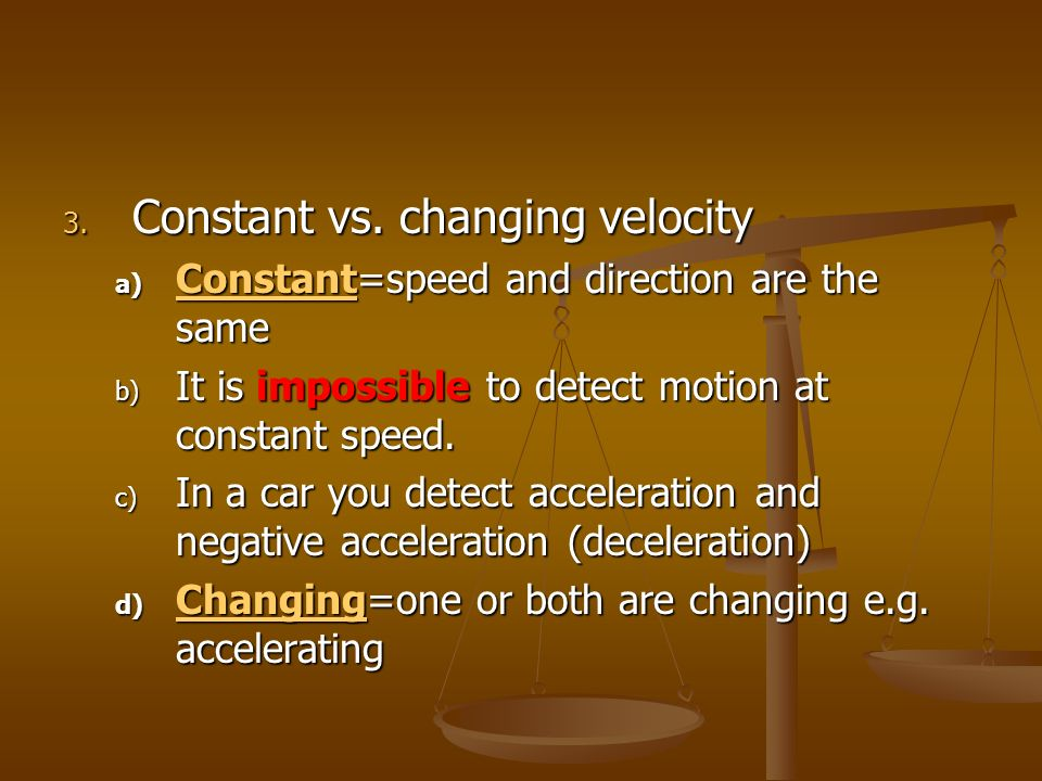 3. Constant vs. changing velocity a) Constant=speed and direction are the same b) It is impossible to detect motion at constant speed. c) In a car you