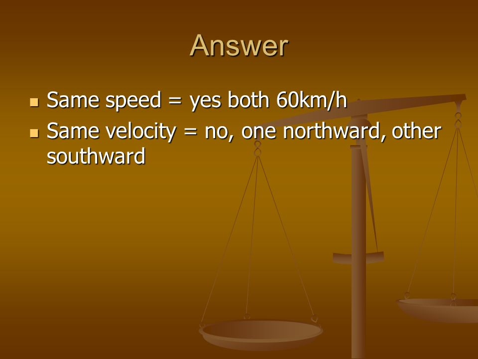 Answer Same speed = yes both 60km/h Same speed = yes both 60km/h Same velocity = no, one northward, other southward Same velocity = no, one northward,
