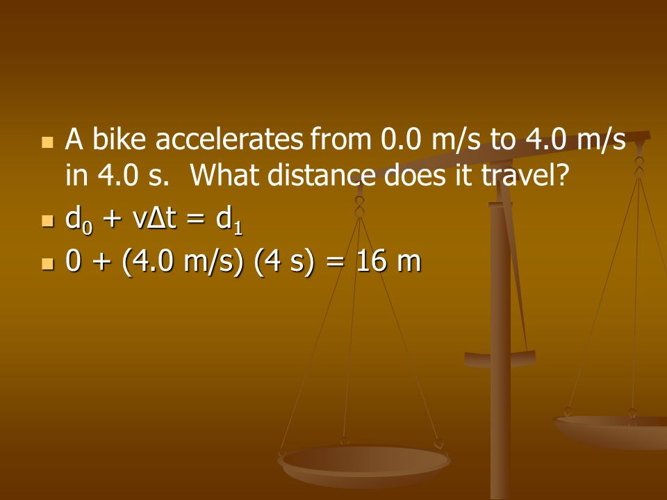 A bike accelerates from 0.0 m/s to 4.0 m/s in 4.0 s. What distance does it travel? d 0 + vt = d 1 d 0 + vt = d 1 0 + (4.0 m/s) (4 s) = 16 m 0 + (4.0 m