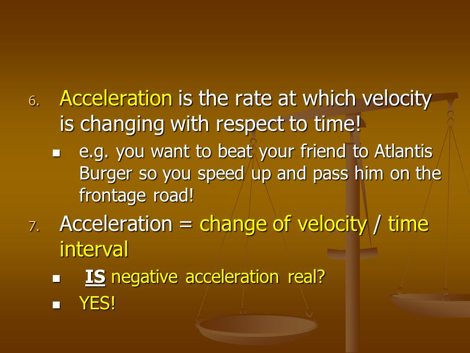 6. Acceleration is the rate at which velocity is changing with respect to time! e.g. you want to beat your friend to Atlantis Burger so you speed up a