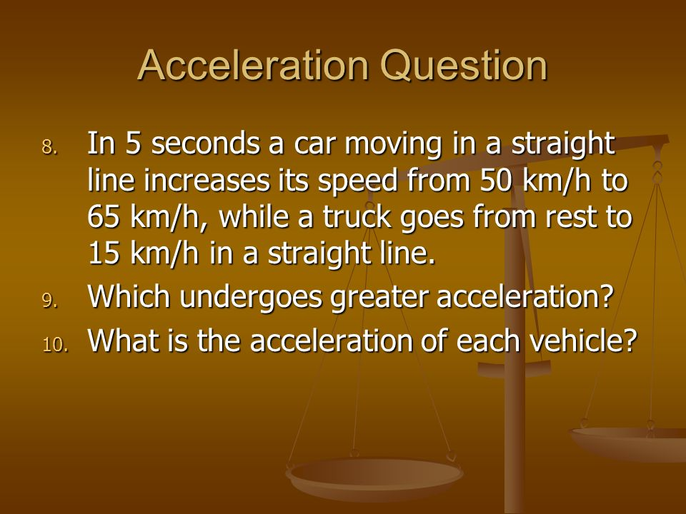 Acceleration Question 8. In 5 seconds a car moving in a straight line increases its speed from 50 km/h to 65 km/h, while a truck goes from rest to 15