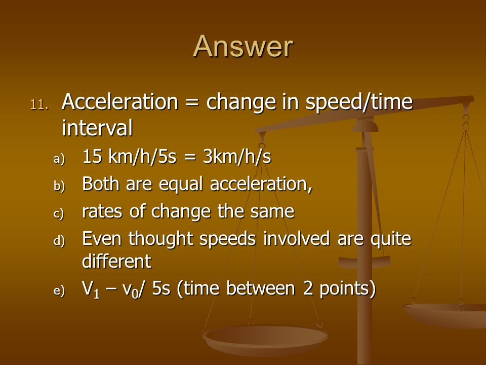 Answer 11. Acceleration = change in speed/time interval a) 15 km/h/5s = 3km/h/s b) Both are equal acceleration, c) rates of change the same d) Even th
