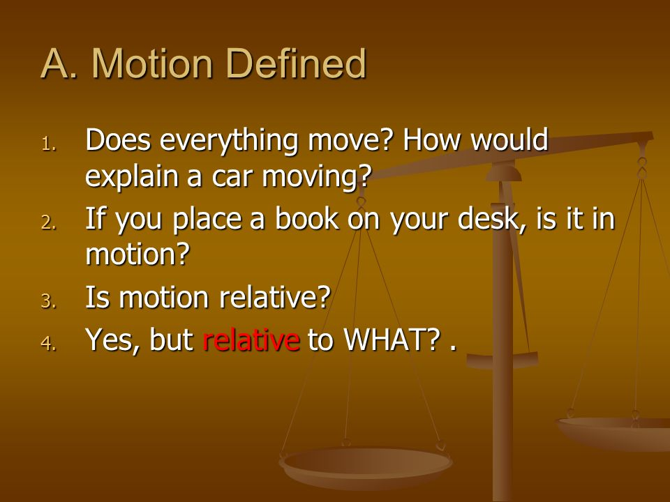 A. Motion Defined 1. Does everything move? How would explain a car moving? 2. If you place a book on your desk, is it in motion? 3. Is motion relative