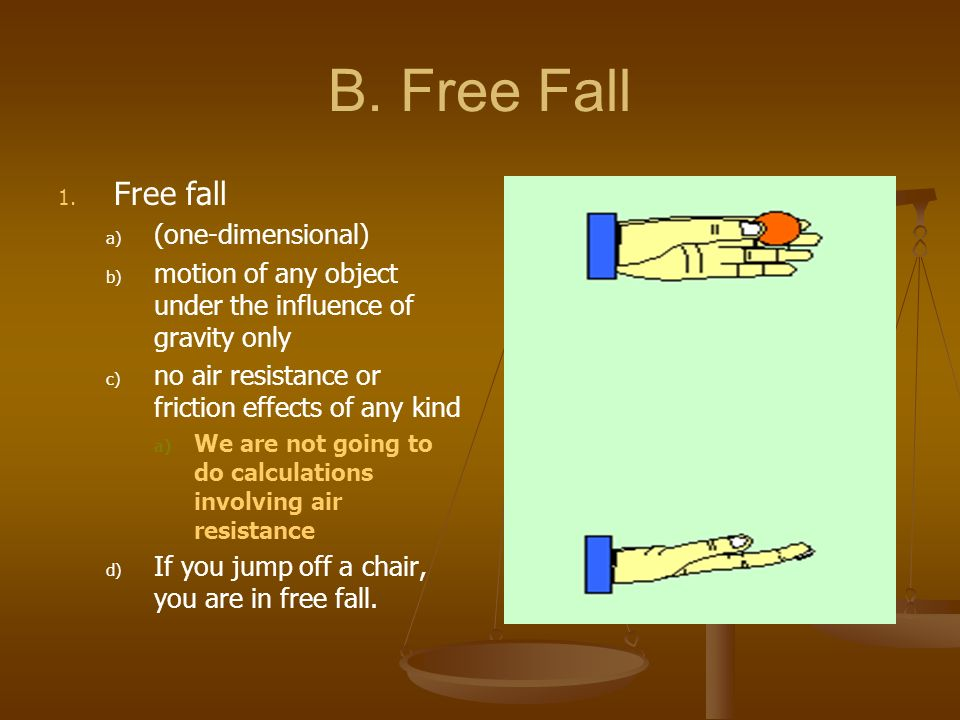 B. Free Fall 1. 1. Free fall a) a) (one-dimensional) b) b) motion of any object under the influence of gravity only c) c) no air resistance or frictio