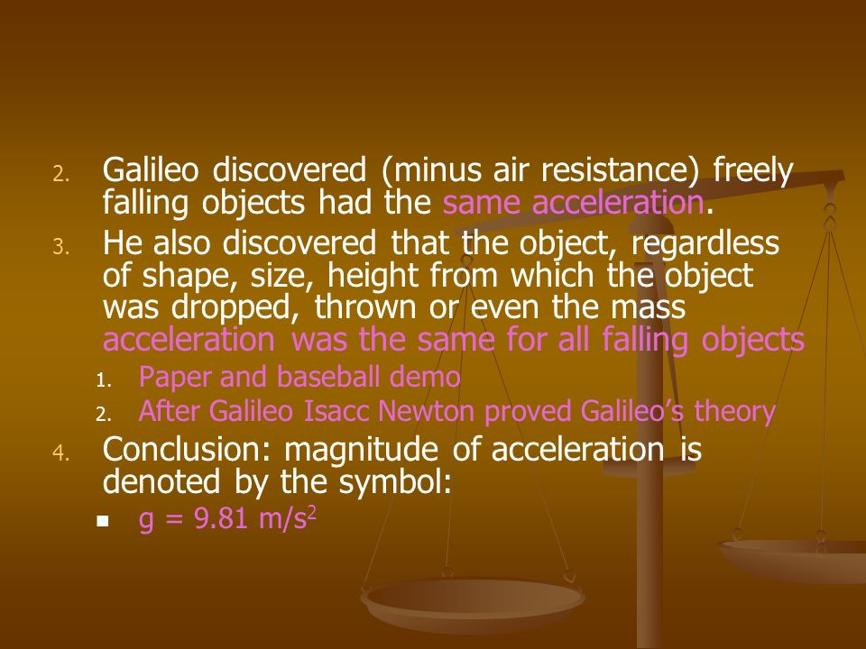 2. 2. Galileo discovered (minus air resistance) freely falling objects had the same acceleration. 3. 3. He also discovered that the object, regardless