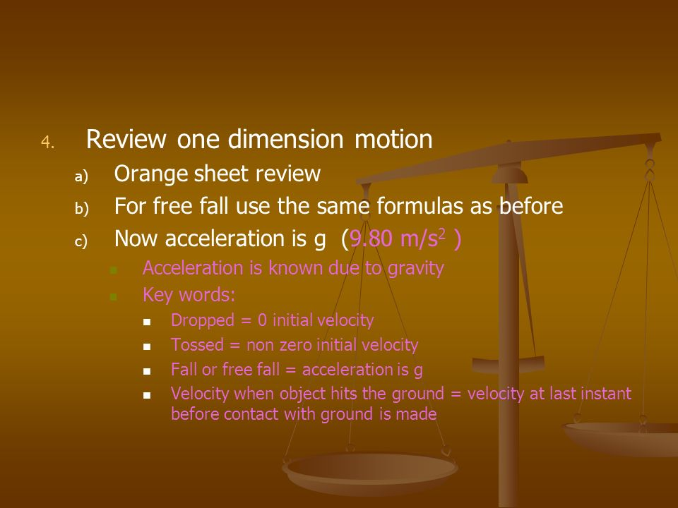 4. 4. Review one dimension motion a) a) Orange sheet review b) b) For free fall use the same formulas as before c) c) Now acceleration is g (9.80 m/s