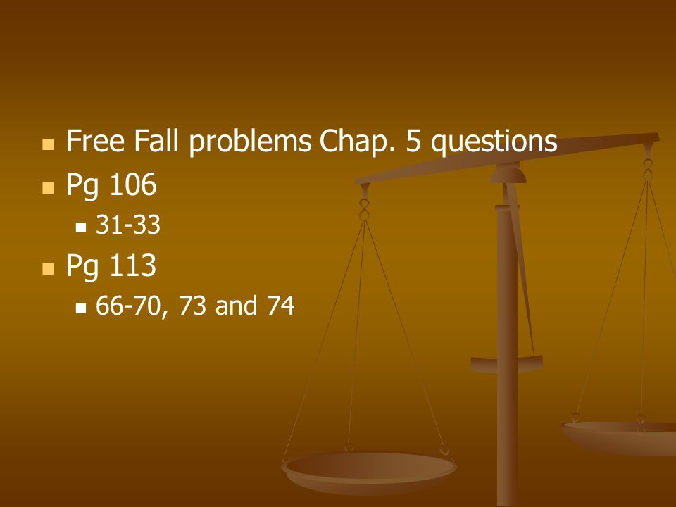 Free Fall problems Chap. 5 questions Pg 106 31-33 Pg 113 66-70, 73 and 74