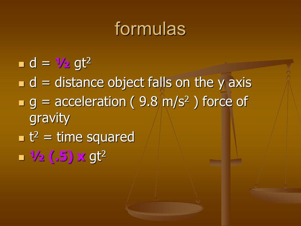 formulas d = ½ gt 2 d = ½ gt 2 d = distance object falls on the y axis d = distance object falls on the y axis g = acceleration ( 9.8 m/s 2 ) force of